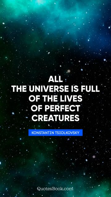 All the universe is full of the lives of perfect creatures