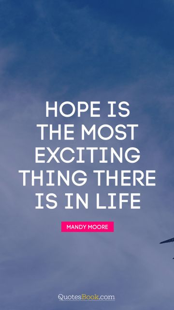 Hope is the most exciting thing there is in life