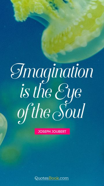 Imagination is the eye of the soul