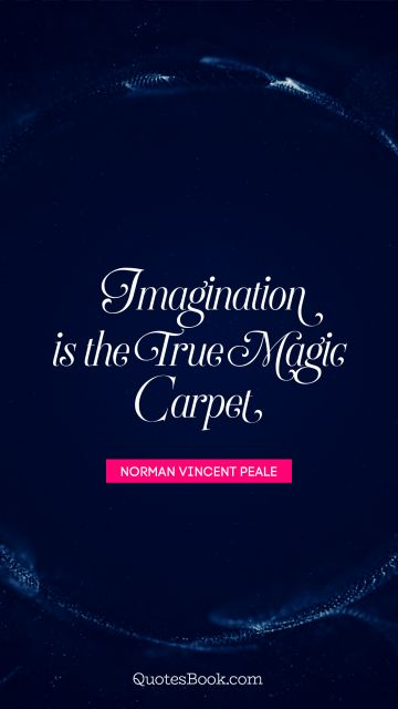 Imagination is the true magic carpet