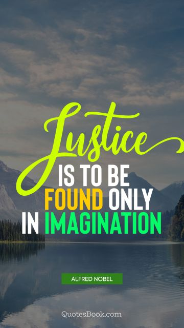 Imagination Quote - Justice is to be found only in imagination. Alfred Nobel