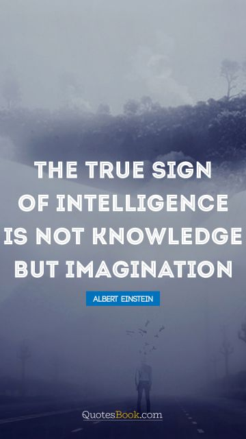 RECENT QUOTES Quote - The true sign of intelligence is not knowledge but imagination. Albert Einstein