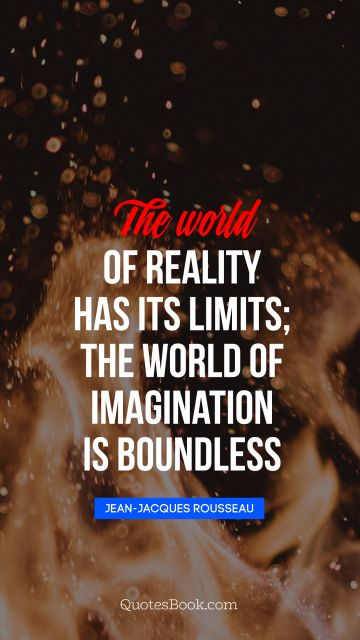 Imagination Quote - The world of reality has its limits; the world of imagination is boundless. Jean-Jacques Rousseau