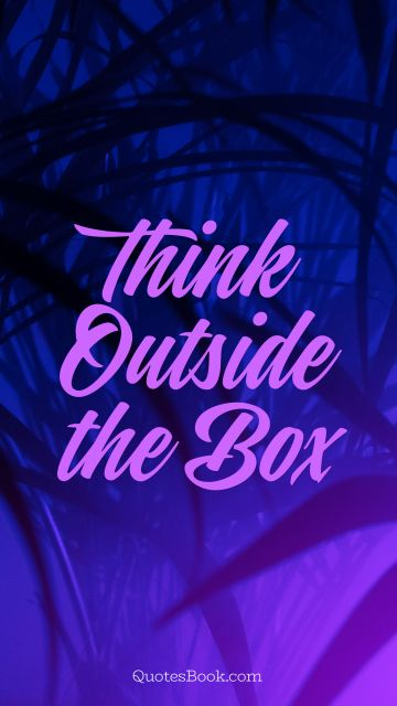 Imagination Quote - Think Outside the Box. Unknown Authors