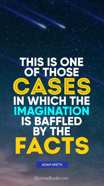 QUOTES BY Quote - This is one of those cases in which the imagination is baffled by the facts. Adam Smith