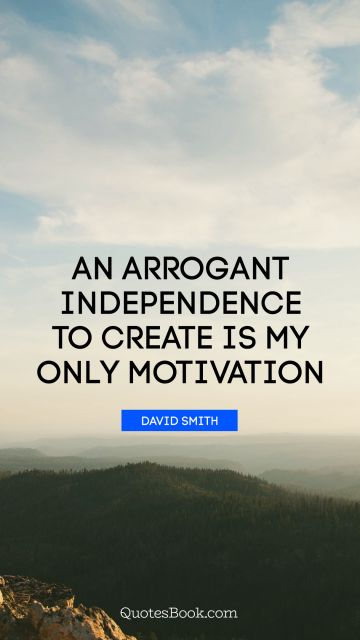 POPULAR QUOTES Quote - An arrogant independence to create is my only motivation. David Smith