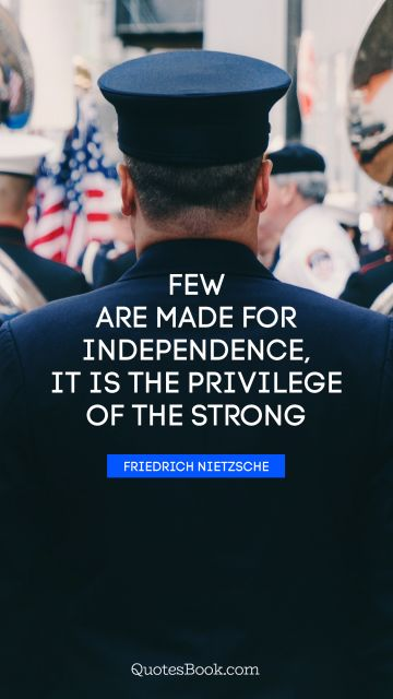 QUOTES BY Quote - Few are made for independence, it is the privilege of the strong. Friedrich Nietzsche
