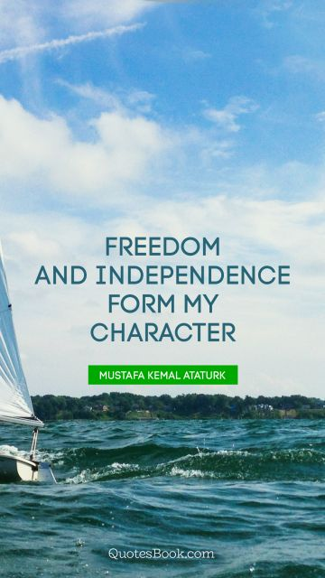 QUOTES BY Quote - Freedom and independence form my character. Mustafa Kemal Ataturk