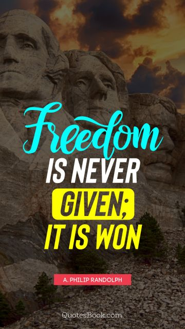 QUOTES BY Quote - Freedom is never given; it is won. A. Philip Randolph