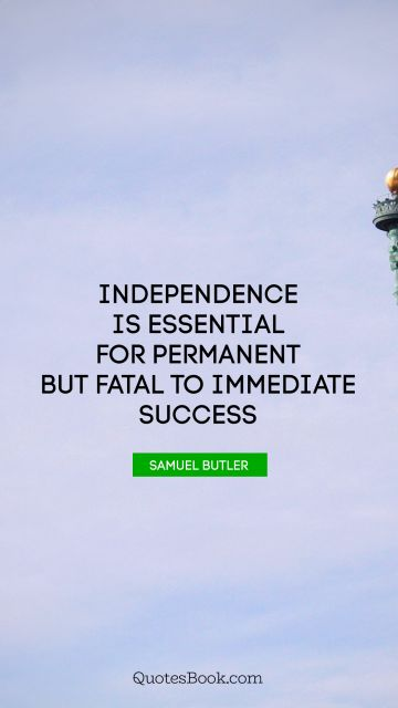 Search Results Quote - Independence is essential for permanent but fatal to immediate success. Samuel Butler
