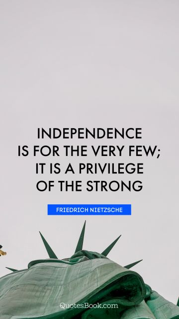 Search Results Quote - Independence is for the very few; it is a privilege of the strong. Friedrich Nietzsche