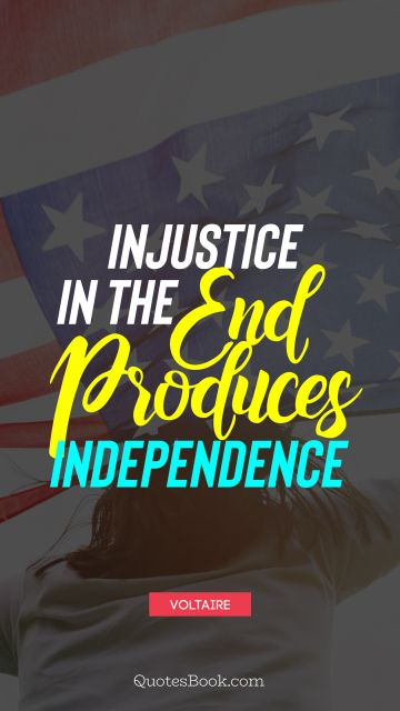 Injustice in the end produces independence