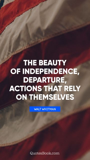 QUOTES BY Quote - The beauty of independence, departure, actions that rely on themselves. Walt Whitman