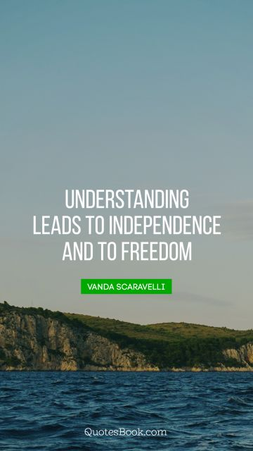 Understanding leads to independence and to freedom