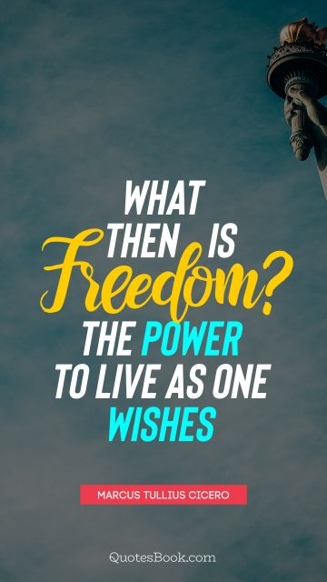 What then is freedom? The power to live as one wishes
