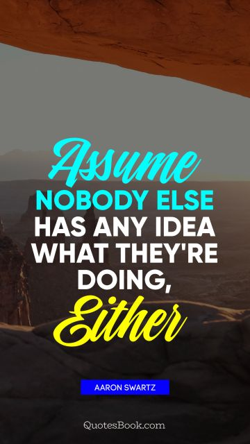 Inspirational Quote - Assume nobody else has any idea what they're doing, either. Aaron Swartz