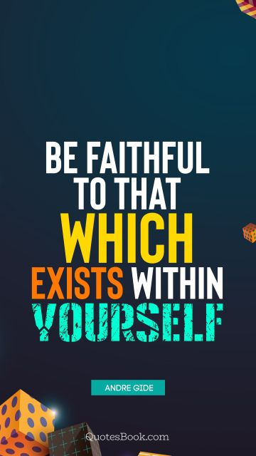 Inspirational Quote - Be faithful to that which exists within yourself. Andre Gide