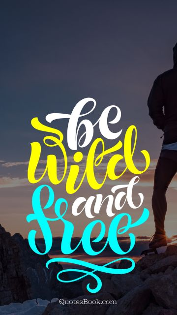 Inspirational Quote - Be wild and free. Unknown Authors