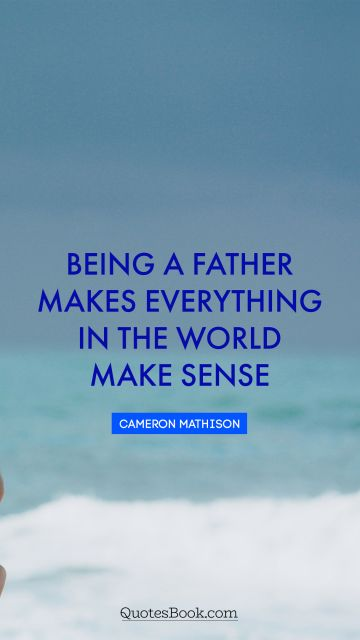 Inspirational Quote - Being a father makes everything in the world make sense. Cameron Mathison