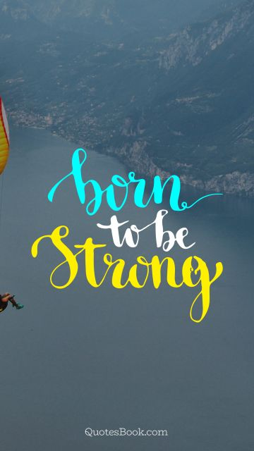 Inspirational Quote - Born to be strong. Unknown Authors