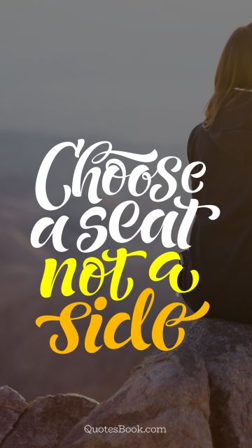 Inspirational Quote - Choose a seat not a side. Unknown Authors
