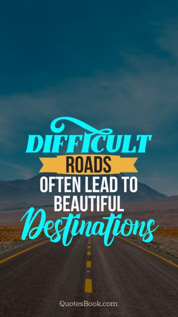 Inspirational Quote - Difficult roads often lead to beautiful destinnations. Unknown Authors