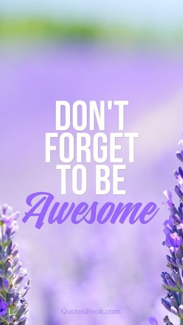 Inspirational Quote - Don't Forget To Be Awesome. Unknown Authors