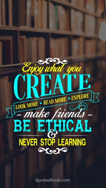 Inspirational Quote - Enjoy what you create. Look more. Read more. Explore. Make friends. Be ethical and never stop learning. Unknown Authors