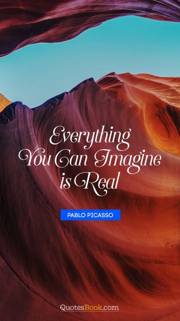 Inspirational Quote - Everything you can imagine is real. Pablo Picasso