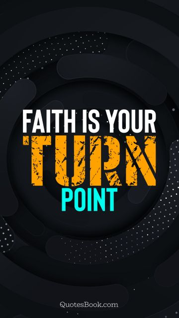 Inspirational Quote - Faith is your turn point. Unknown Authors