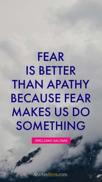Fear is better than apathy because fear makes us do something