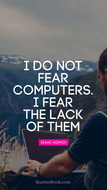 I do not fear computers. I fear the lack of them