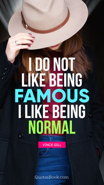 I do not like being famous. I like being normal