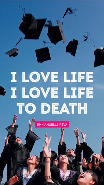 Inspirational Quote - I love life. I love life to death. Emmanuelle Riva
