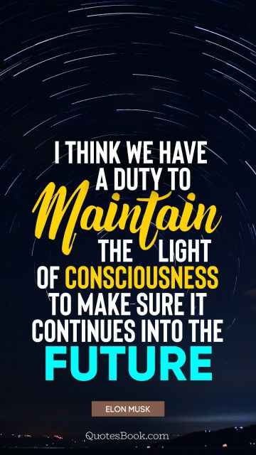 I think we have a duty to maintain the light of consciousness to make sure it continues into the future