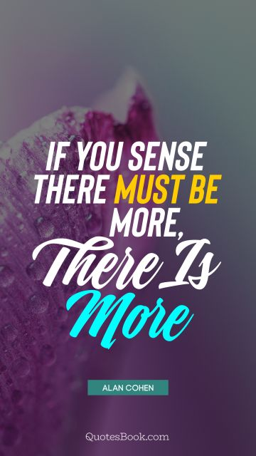 QUOTES BY Quote - If you sense there must be more, there is more. Alan Cohen