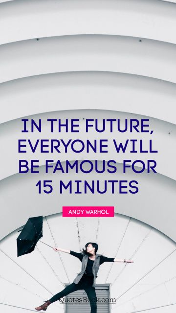 In the future, everyone will be famous for 15 minutes