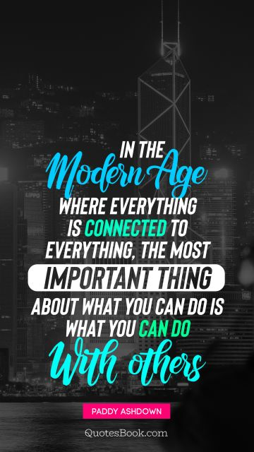 Inspirational Quote - In the modern age where everything is connected to everything, the most important thing about what you can do is what you can do with others. Paddy Ashdown