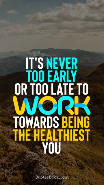 Inspirational Quote - It's never too early or too late to work towards being the healthiest you. Unknown Authors