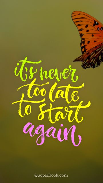 Inspirational Quote - It's never too late to start again. Unknown Authors