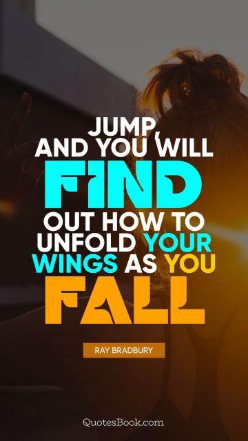 Jump, and you will find out how to unfold your wings as you fall