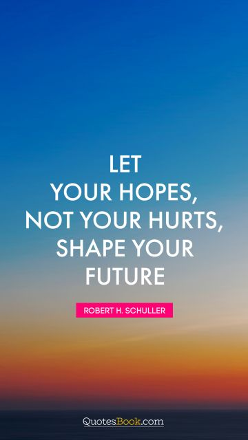 Inspirational Quote - Let your hopes, not your hurts, shape your future. Robert H. Schuller