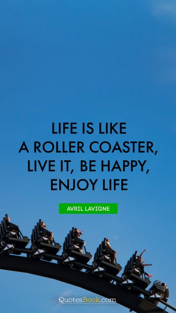 Life is like a roller coaster, live it, be happy, enjoy life