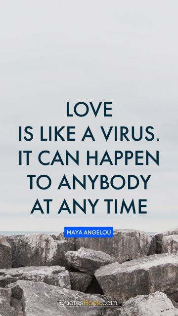 Inspirational Quote - Love is like a virus. It can happen to anybody at any time. Maya Angelou