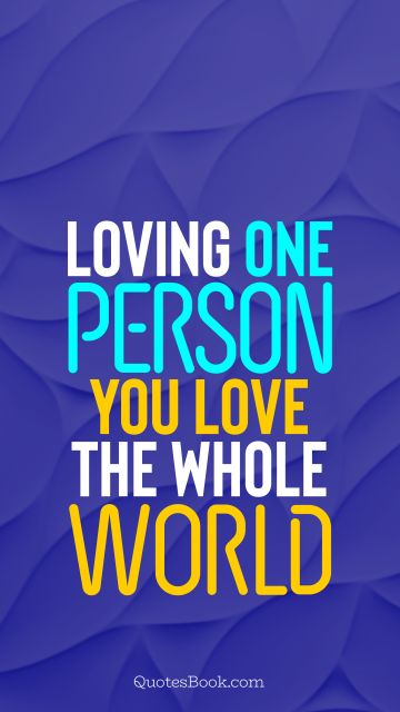 Loving one person, you love the whole world