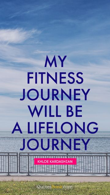 Inspirational Quote - My fitness journey will be a lifelong journey. Khloe Kardashian