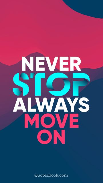 Inspirational Quote - Never stop, always move on. Unknown Authors