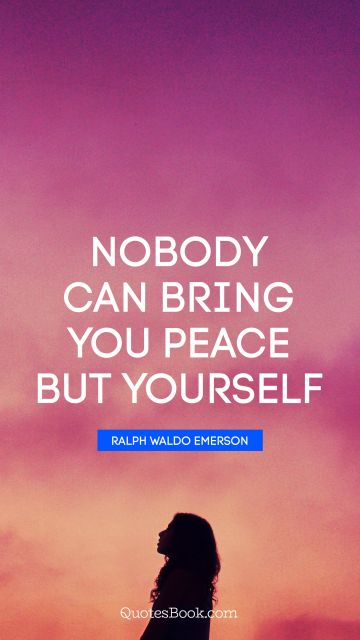 Inspirational Quote - Nobody can bring you peace but yourself. Ralph Waldo Emerson