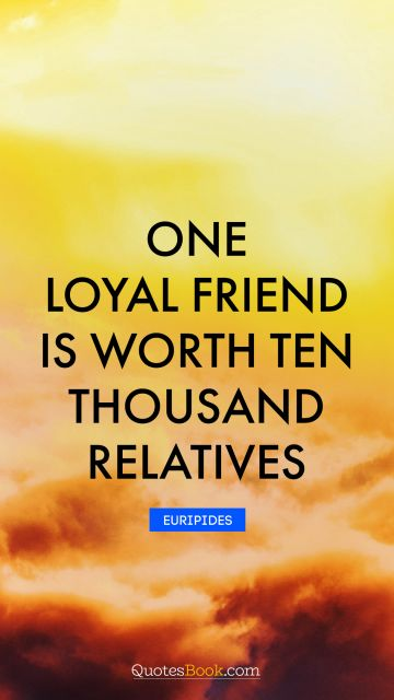 Inspirational Quote - One loyal friend is worth ten thousand relatives. Euripides
