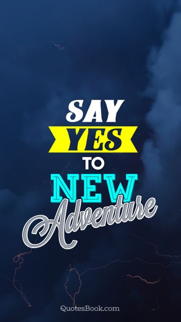 Inspirational Quote - Say yes to new adventures. Unknown Authors